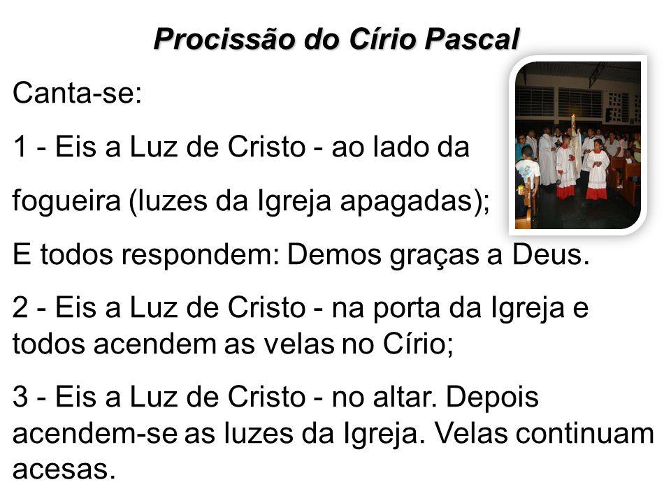 Procissão do Círio Pascal Canta-se: 1 - Eis a Luz de Cristo - ao lado da fogueira (luzes da Igreja apagadas); E todos respondem: Demos graças a Deus.