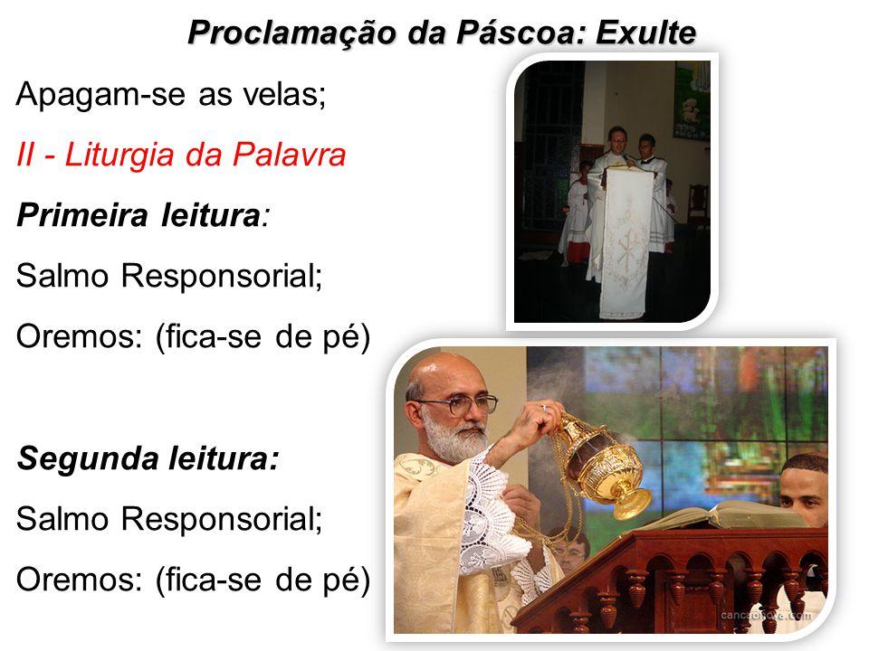 Proclamação da Páscoa: Exulte Apagam-se as velas; II - Liturgia da Palavra Primeira leitura: Salmo Responsorial; Oremos: (fica-se de pé) Segunda leitu
