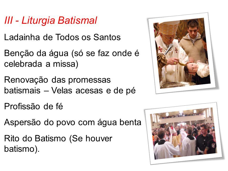 III - Liturgia Batismal Ladainha de Todos os Santos Benção da água (só se faz onde é celebrada a missa) Renovação das promessas batismais – Velas aces