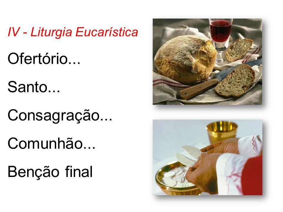 IV - Liturgia Eucarística Ofertório... Santo... Consagração... Comunhão... Benção final