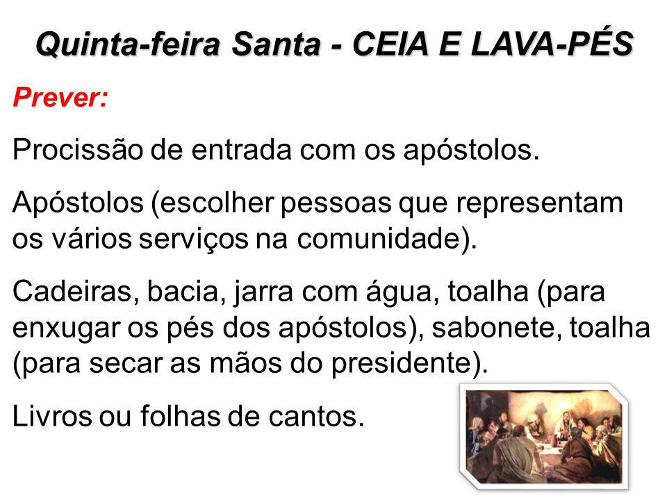 Quinta-feira Santa - CEIA E LAVA-PÉS Prever: Procissão de entrada com os apóstolos. Apóstolos (escolher pessoas que representam os vários serviços na