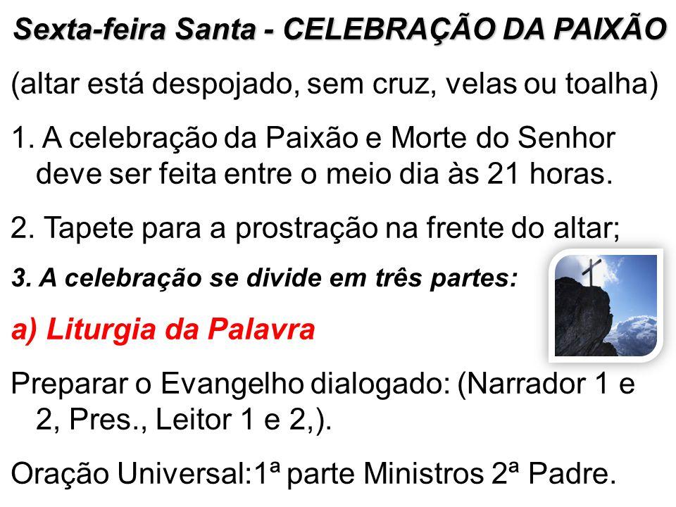 Sexta-feira Santa - CELEBRAÇÃO DA PAIXÃO (altar está despojado, sem cruz, velas ou toalha) 1. A celebração da Paixão e Morte do Senhor deve ser feita