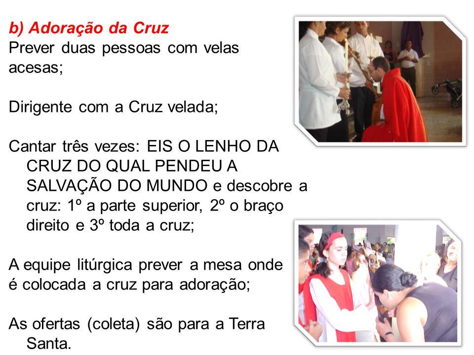b) Adoração da Cruz Prever duas pessoas com velas acesas; Dirigente com a Cruz velada; Cantar três vezes: EIS O LENHO DA CRUZ DO QUAL PENDEU A SALVAÇÃ