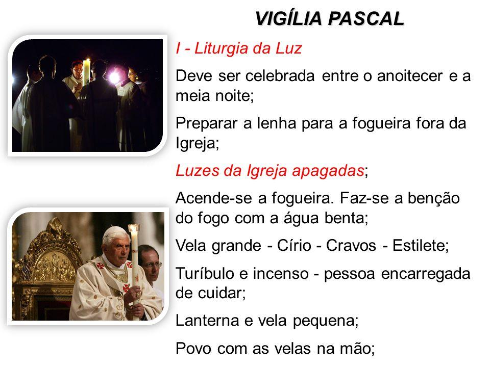 VIGÍLIA PASCAL I - Liturgia da Luz Deve ser celebrada entre o anoitecer e a meia noite; Preparar a lenha para a fogueira fora da Igreja; Luzes da Igre