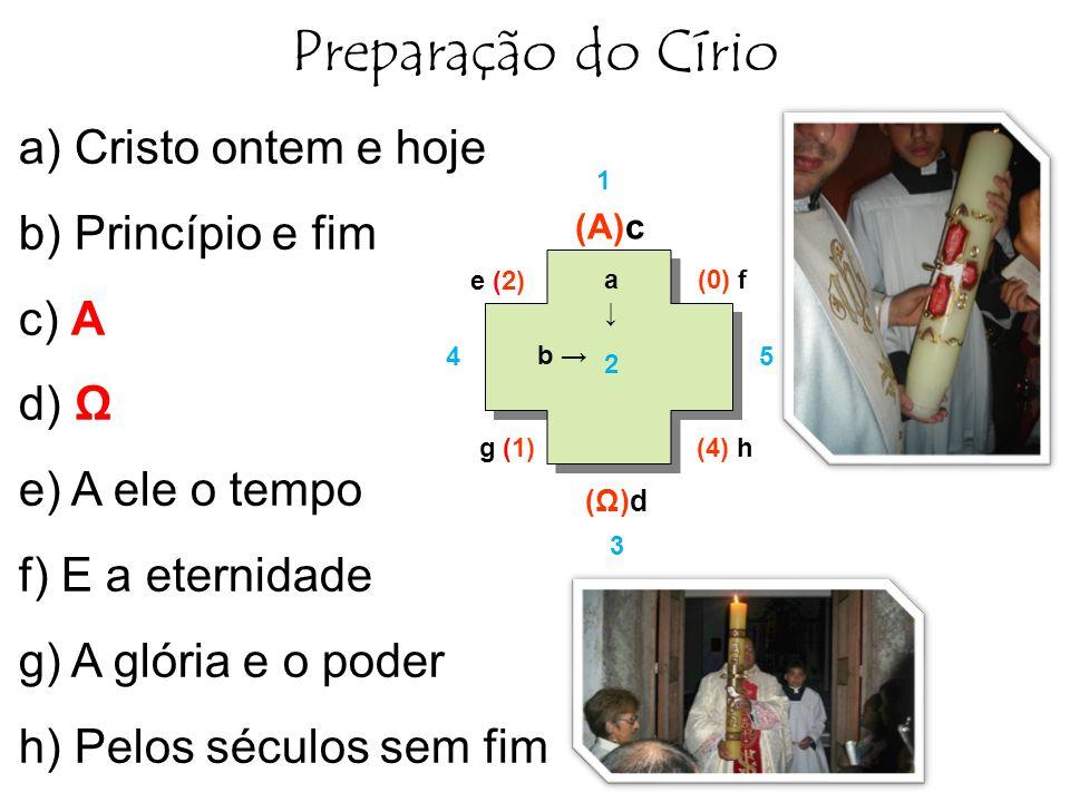 Preparação do Círio a) Cristo ontem e hoje b) Princípio e fim c) A d) Ω e) A ele o tempo f) E a eternidade g) A glória e o poder h) Pelos séculos sem