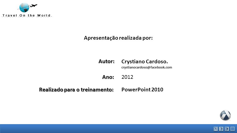 Travel On the World. Apresentação realizada por:Autor: Crystiano Cardoso. crystianocardoso@facebook.com 2012Ano: Realizado para o treinamento: PowerPo