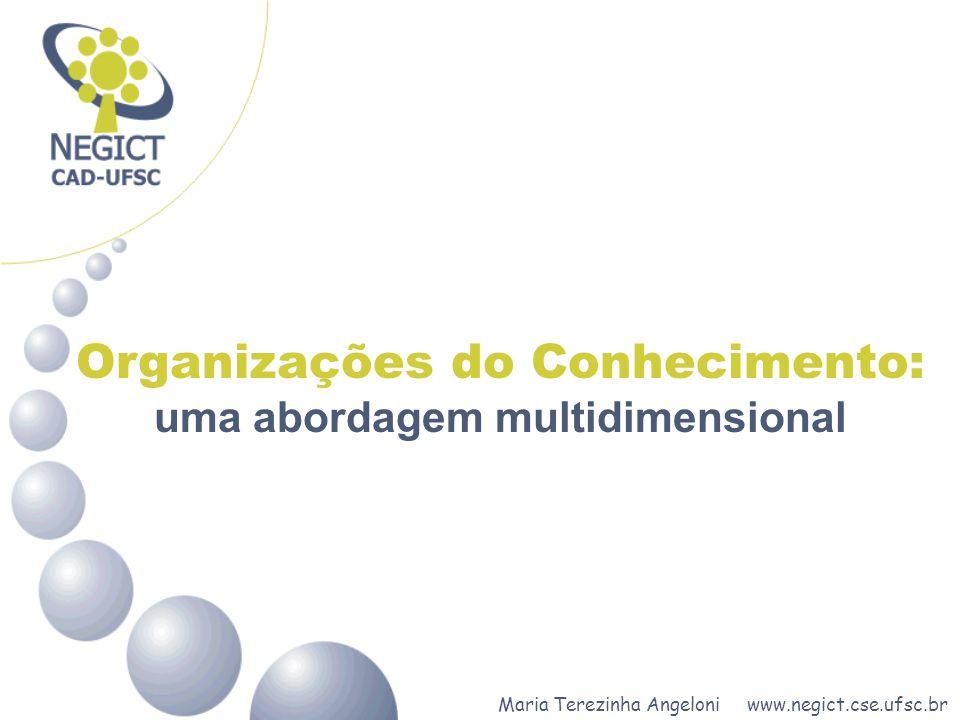 Maria Terezinha Angeloni www.negict.cse.ufsc.br Organizações do Conhecimento: uma abordagem multidimensional DENOMINAÇÕES DAS ORGANIZAÇÕES DA ERA DO CONHECIMENTO: Organizações Inteligentes- Botelho (1994) ; Organizações de Aprendizagem - Senge (1990); Organizações do Conhecimento - Nonaka e Takeuchi (1997), Prax (1997), Sveiby (1998) e Stewart (1998).