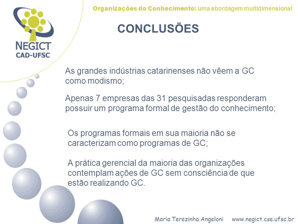 Maria Terezinha Angeloni www.negict.cse.ufsc.br Organizações do Conhecimento: uma abordagem multidimensional CONCLUSÕES As grandes indústrias catarinenses não vêem a GC como modismo; Apenas 7 empresas das 31 pesquisadas responderam possuir um programa formal de gestão do conhecimento; Os programas formais em sua maioria não se caracterizam como programas de GC; A prática gerencial da maioria das organizações contemplam ações de GC sem consciência de que estão realizando GC.