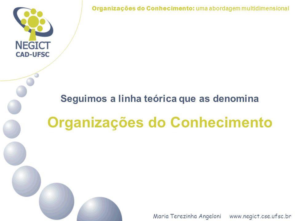 Maria Terezinha Angeloni www.negict.cse.ufsc.br Organizações do Conhecimento: uma abordagem multidimensional Seguimos a linha teórica que as denomina