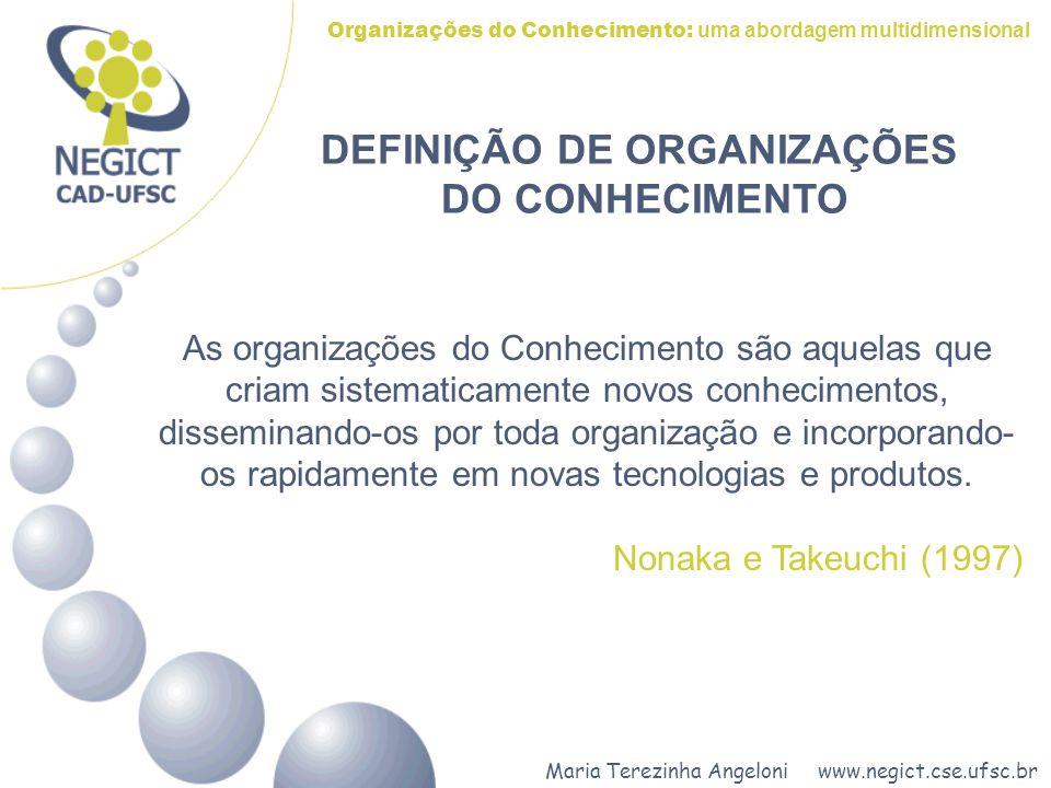 Maria Terezinha Angeloni www.negict.cse.ufsc.br Organizações do Conhecimento: uma abordagem multidimensional As organizações do Conhecimento são aquelas que criam sistematicamente novos conhecimentos, disseminando-os por toda organização e incorporando- os rapidamente em novas tecnologias e produtos.