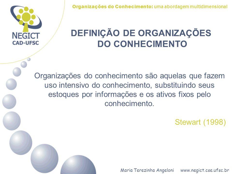 Maria Terezinha Angeloni www.negict.cse.ufsc.br Organizações do Conhecimento: uma abordagem multidimensional DEFINIÇÃO DE ORGANIZAÇÕES DO CONHECIMENTO As organizações do conhecimento são aquelas voltadas para a criação, armazenamento e compartilhamento do conhecimento, através de um processo catalisador cíclico - a partir de três dimensões: Infra-estrutura Organizacional, Pessoas e Tecnologia - visando o alcance dos objetivos individuais e organizacionais.