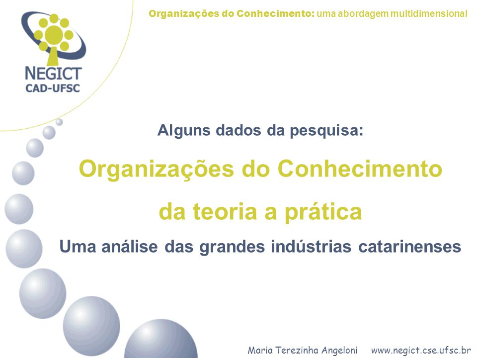 Maria Terezinha Angeloni www.negict.cse.ufsc.br Organizações do Conhecimento: uma abordagem multidimensional OBJETIVOS Diagnosticar as políticas e práticas da gestão do conhecimento adotadas pelas grandes industrias catarinenses.
