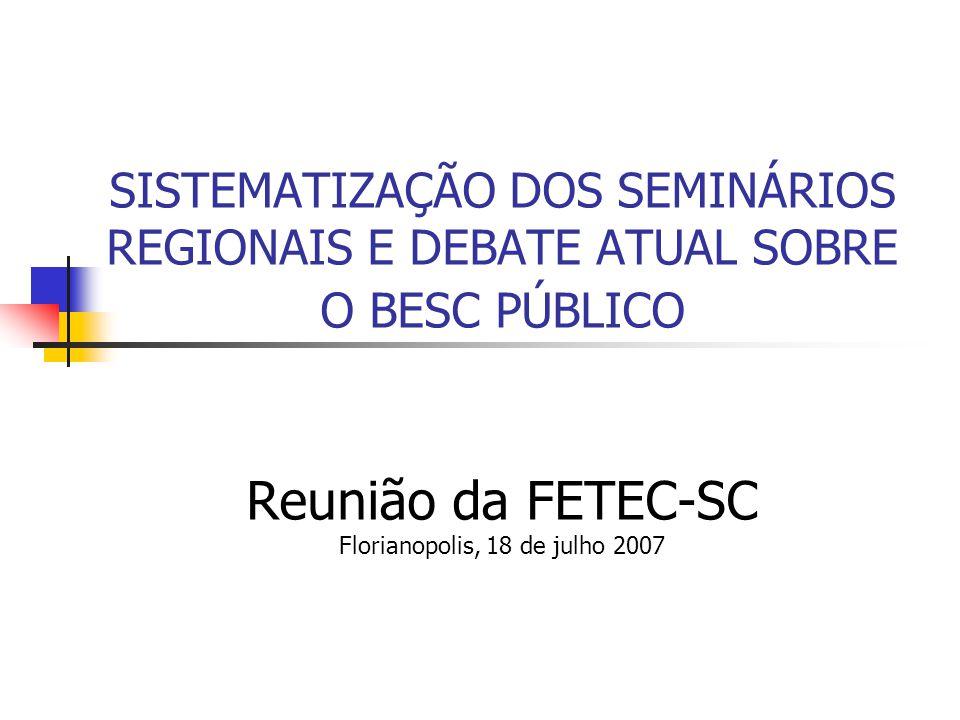 SISTEMATIZAÇÃO DOS SEMINÁRIOS REGIONAIS E DEBATE ATUAL SOBRE O BESC PÚBLICO Reunião da FETEC-SC Florianopolis, 18 de julho 2007
