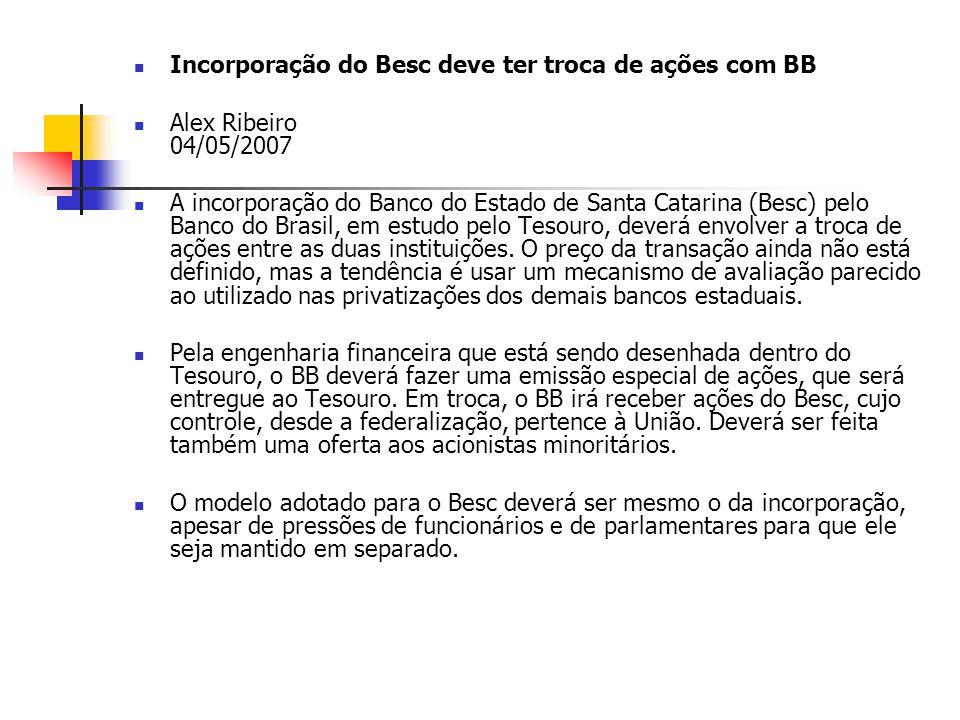 Incorporação do Besc deve ter troca de ações com BB Alex Ribeiro 04/05/2007 A incorporação do Banco do Estado de Santa Catarina (Besc) pelo Banco do B