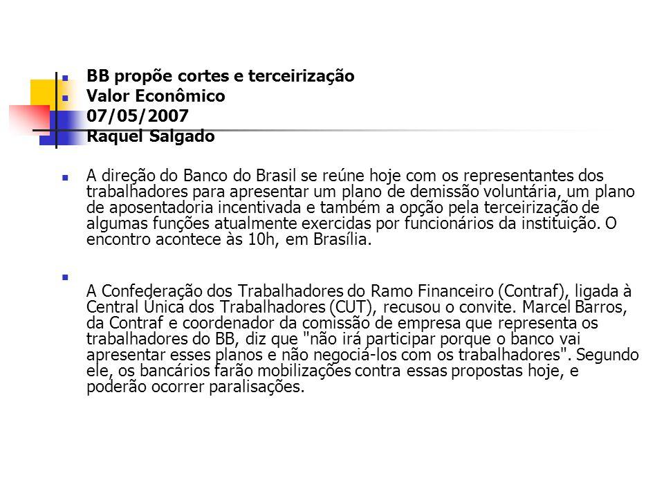 BB propõe cortes e terceirização Valor Econômico 07/05/2007 Raquel Salgado A direção do Banco do Brasil se reúne hoje com os representantes dos trabal
