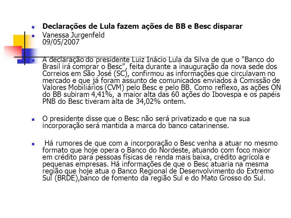 Declarações de Lula fazem ações de BB e Besc disparar Vanessa Jurgenfeld 09/05/2007 A declaração do presidente Luiz Inácio Lula da Silva de que o