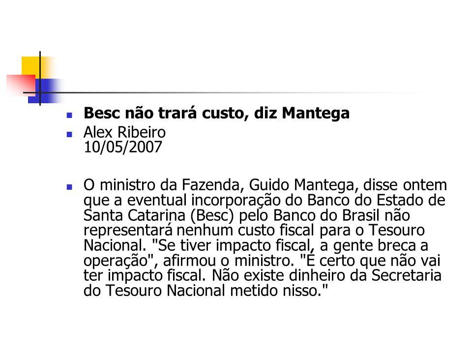 Besc não trará custo, diz Mantega Alex Ribeiro 10/05/2007 O ministro da Fazenda, Guido Mantega, disse ontem que a eventual incorporação do Banco do Es