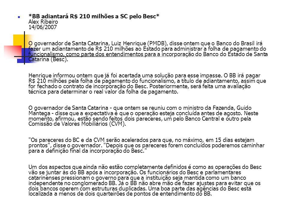 *BB adiantará R$ 210 milhões a SC pelo Besc* Alex Ribeiro 14/06/2007 O governador de Santa Catarina, Luiz Henrique (PMDB), disse ontem que o Banco do