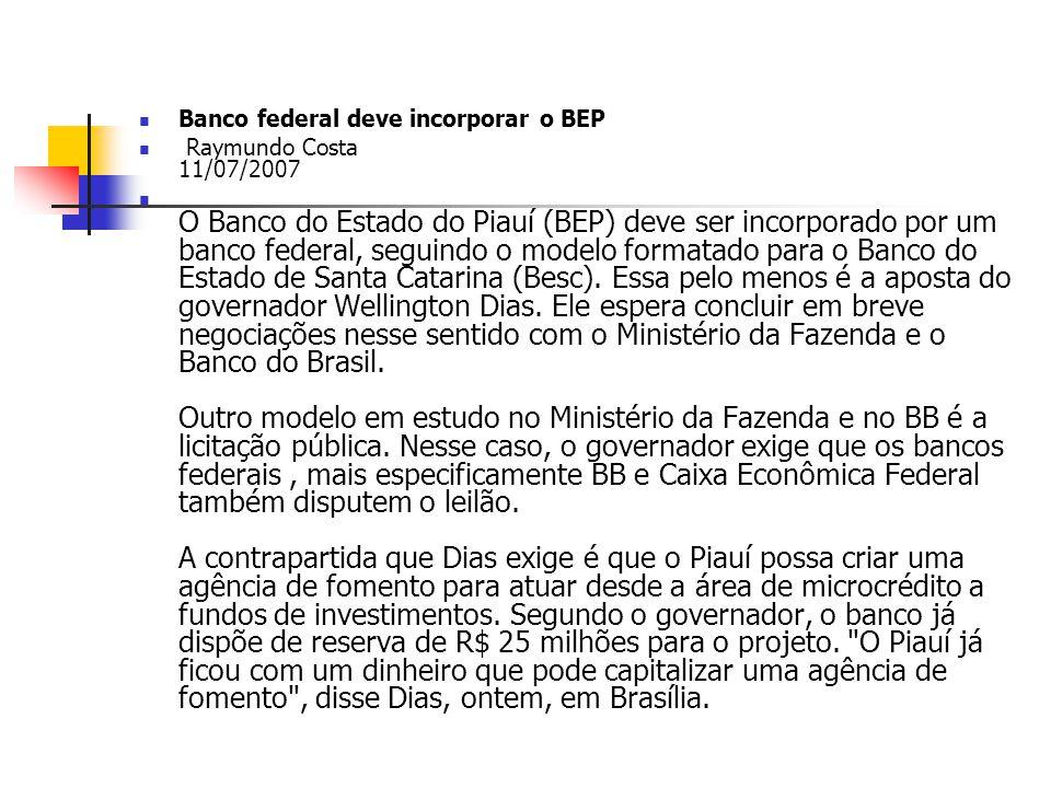 Banco federal deve incorporar o BEP Raymundo Costa 11/07/2007 O Banco do Estado do Piauí (BEP) deve ser incorporado por um banco federal, seguindo o m