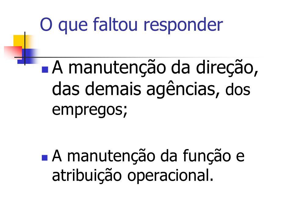 A manutenção da direção, das demais agências, dos empregos; A manutenção da função e atribuição operacional. O que faltou responder