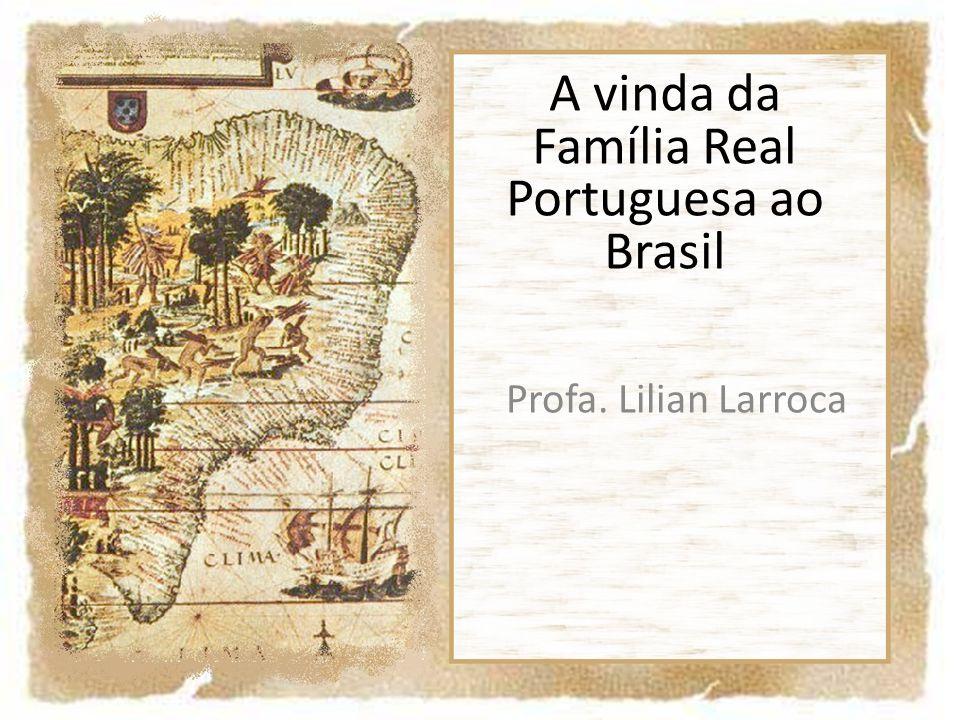 A vinda da Família Real Portuguesa ao Brasil Profa. Lilian Larroca
