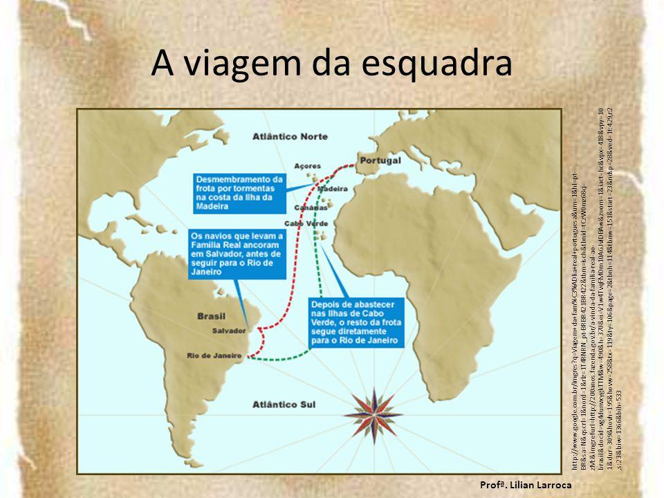A viagem da esquadra http://www.google.com.br/imgres?q=Viagem+da+fam%C3%ADlia+real+portuguesa&um=1&hl=pt- BR&sa=N&qscrl=1&nord=1&rlz=1T4RNRN_pt-BRBR421BR422&tbm=isch&tbnid=tCzW0mz68cj- zM:&imgrefurl=http://200anos.fazenda.gov.br/a-vinda-da-familia-real-ao- brasil&docid=vg4dunvxygkTTM&w=490&h=370&ei=V1w4TvqFMOm10AGJvIDBAw&zoom=1&iact=hc&vpx=418&vpy=10 1&dur=309&hovh=195&hovw=258&tx=119&ty=106&page=2&tbnh=114&tbnw=151&start=23&ndsp=28&ved=1t:429,r:2,s:23&biw=1366&bih=533 Profª.