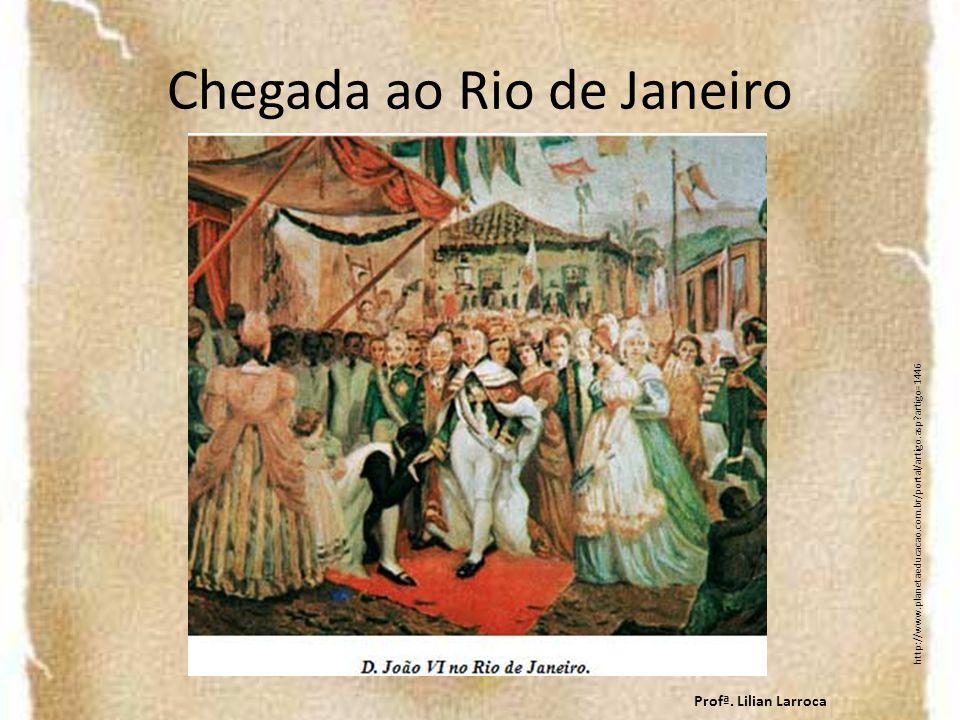 Chegada ao Rio de Janeiro http://www.planetaeducacao.com.br/portal/artigo.asp?artigo=1446 Profª. Lilian Larroca