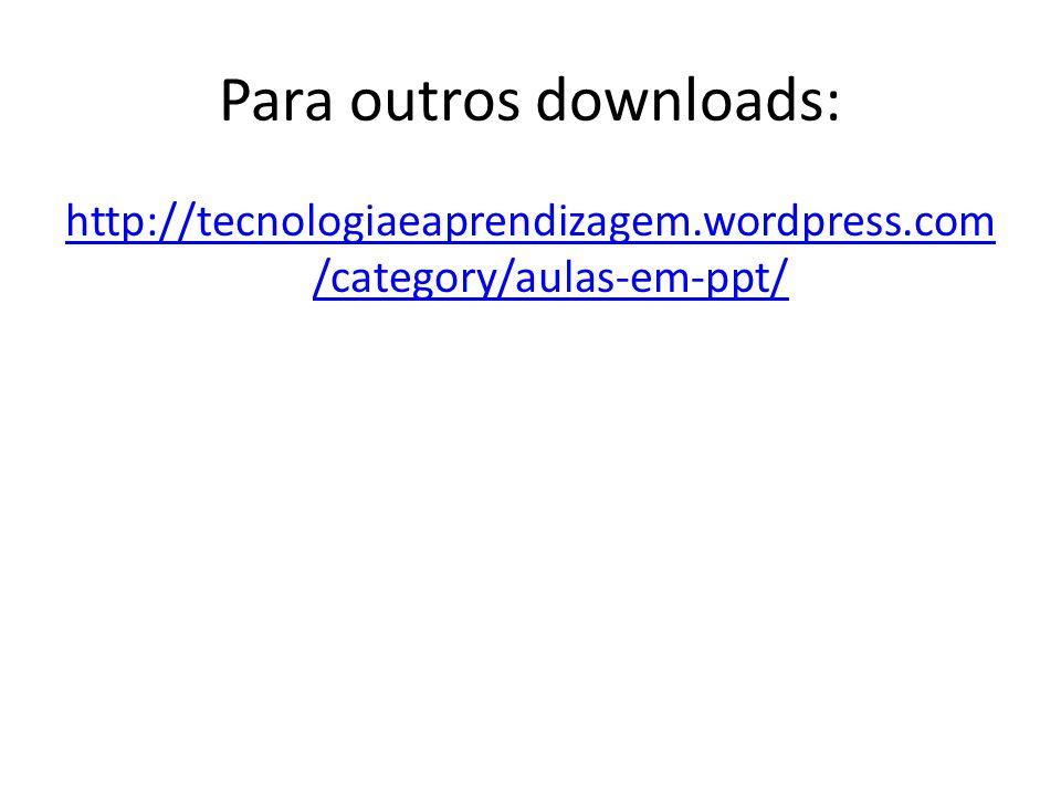 Para outros downloads: http://tecnologiaeaprendizagem.wordpress.com /category/aulas-em-ppt/