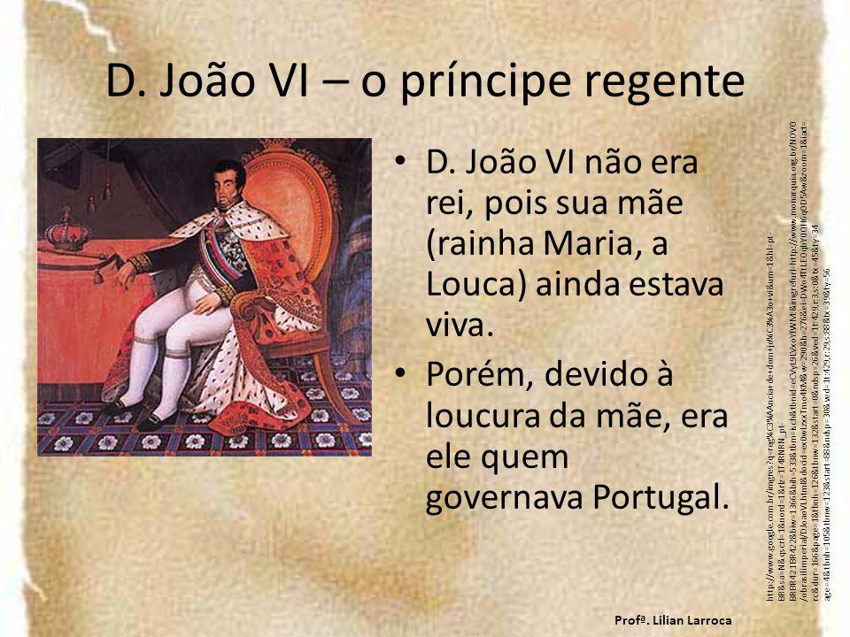 D. João VI – o príncipe regente D. João VI não era rei, pois sua mãe (rainha Maria, a Louca) ainda estava viva. Porém, devido à loucura da mãe, era el