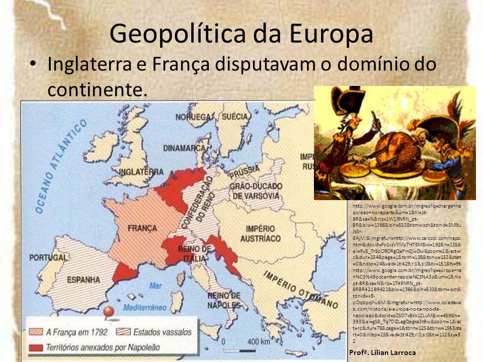 Geopolítica da Europa Inglaterra e França disputavam o domínio do continente. Profª. Lilian Larroca http://www.google.com.br/imgres?q=charge+na poleao