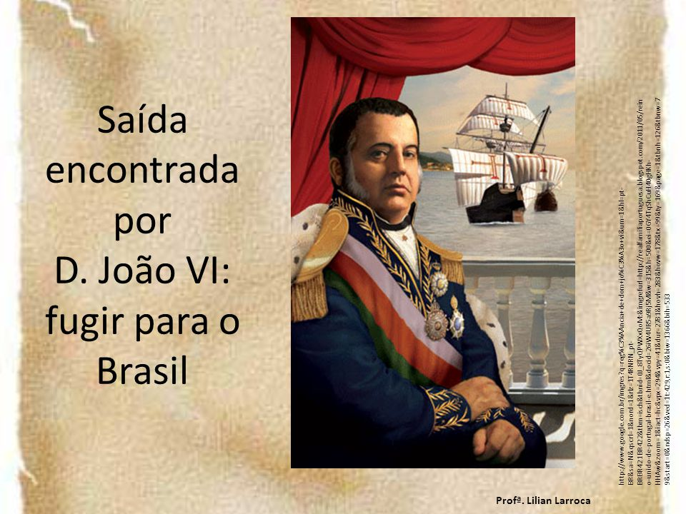 Saída encontrada por D. João VI: fugir para o Brasil http://www.google.com.br/imgres?q=reg%C3%AAncia+de+dom+jo%C3%A3o+vi&um=1&hl=pt- BR&sa=N&qscrl=1&n