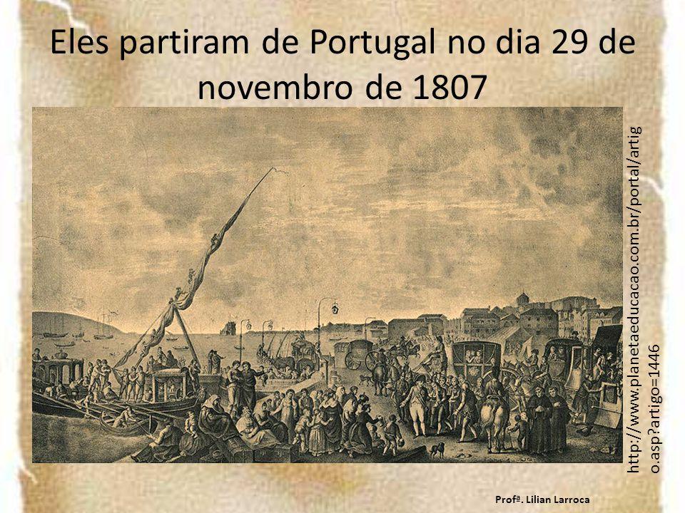 Eles partiram de Portugal no dia 29 de novembro de 1807 http://www.planetaeducacao.com.br/portal/artig o.asp?artigo=1446 Profª.