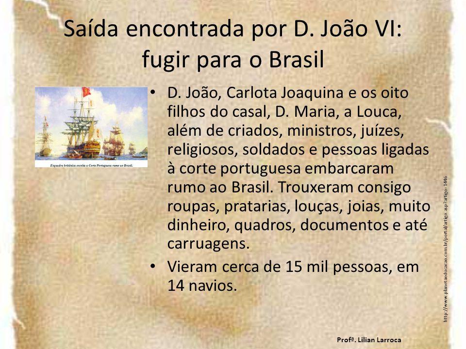 Saída encontrada por D. João VI: fugir para o Brasil D. João, Carlota Joaquina e os oito filhos do casal, D. Maria, a Louca, além de criados, ministro