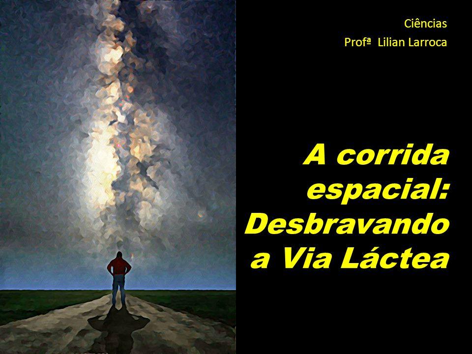 A corrida espacial: Desbravando a Via Láctea Ciências Profª Lilian Larroca
