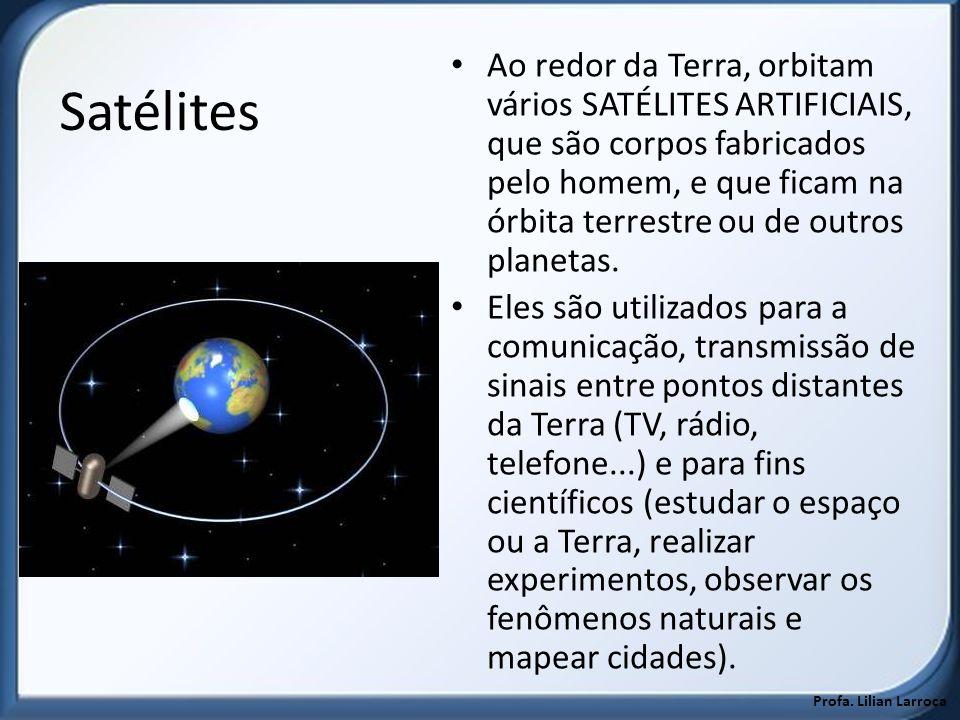 Satélites Ao redor da Terra, orbitam vários SATÉLITES ARTIFICIAIS, que são corpos fabricados pelo homem, e que ficam na órbita terrestre ou de outros