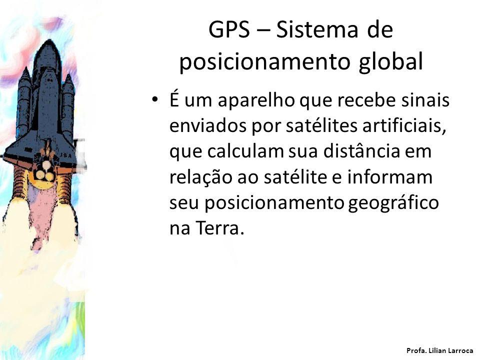 GPS – Sistema de posicionamento global É um aparelho que recebe sinais enviados por satélites artificiais, que calculam sua distância em relação ao sa