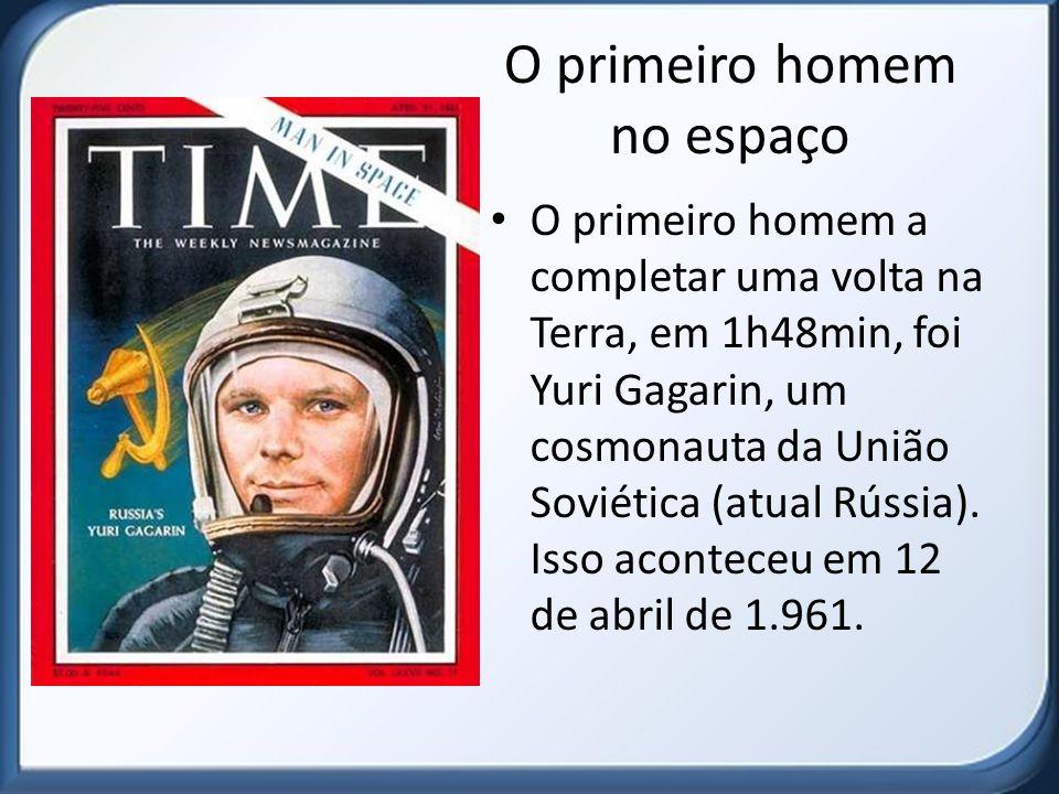 O primeiro homem no espaço O primeiro homem a completar uma volta na Terra, em 1h48min, foi Yuri Gagarin, um cosmonauta da União Soviética (atual Rúss