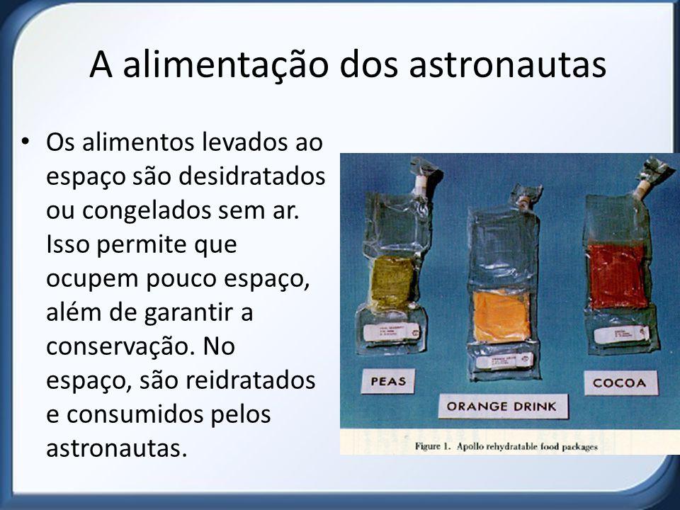 A alimentação dos astronautas Os alimentos levados ao espaço são desidratados ou congelados sem ar. Isso permite que ocupem pouco espaço, além de gara