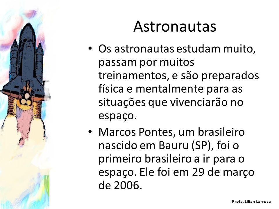 Astronautas Os astronautas estudam muito, passam por muitos treinamentos, e são preparados física e mentalmente para as situações que vivenciarão no e