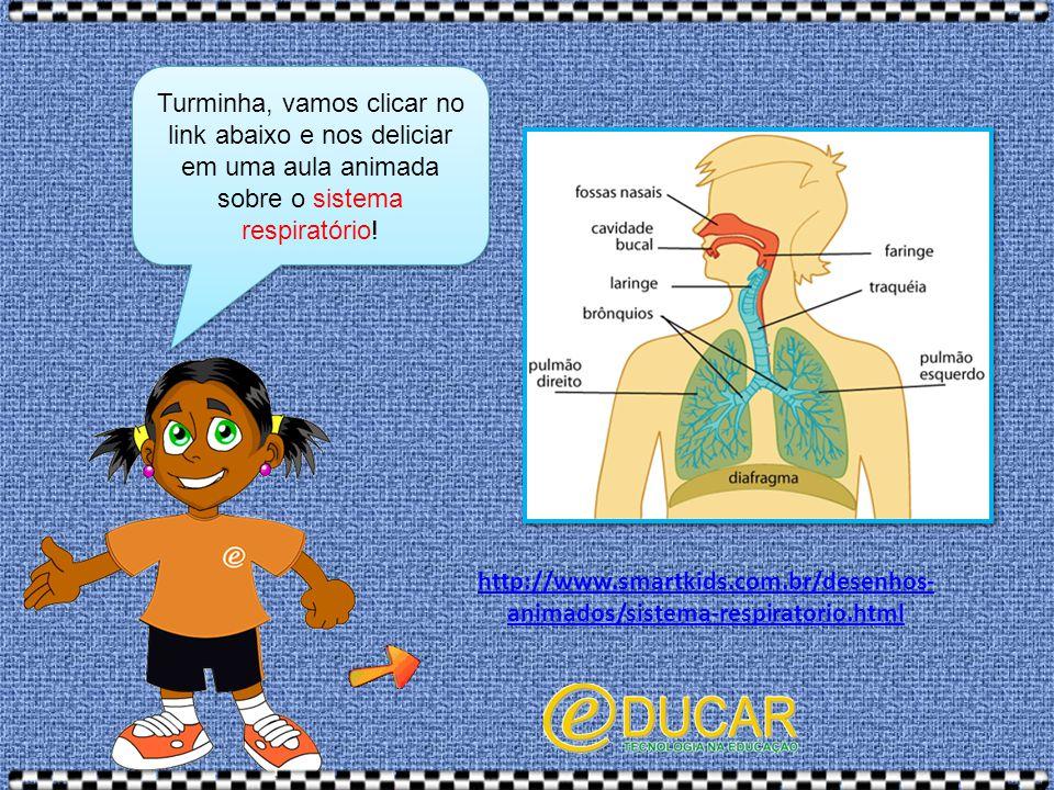 Turminha, vamos clicar no link abaixo e nos deliciar em uma aula animada sobre o sistema respiratório! http://www.smartkids.com.br/desenhos- animados/