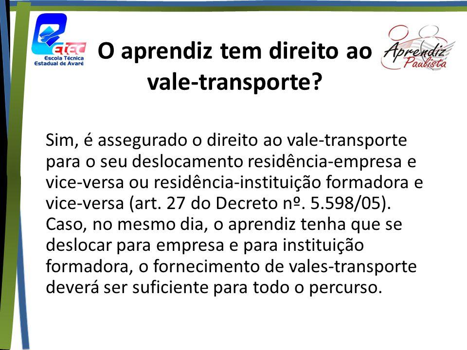 O aprendiz tem direito ao vale-transporte? Sim, é assegurado o direito ao vale-transporte para o seu deslocamento residência-empresa e vice-versa ou r