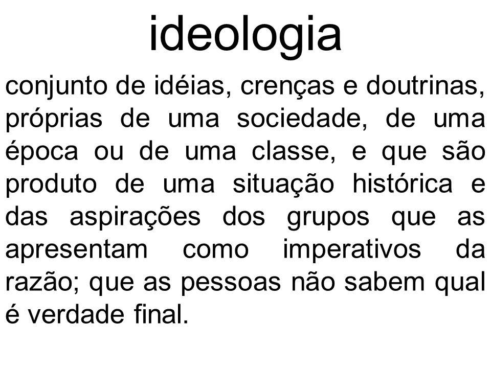 conjunto de idéias, crenças e doutrinas, próprias de uma sociedade, de uma época ou de uma classe, e que são produto de uma situação histórica e das a