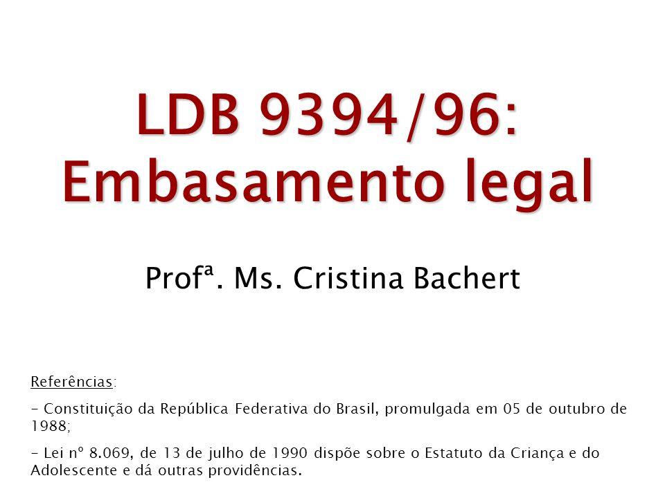 LDB 9394/96: Embasamento legal Profª. Ms. Cristina Bachert Referências: - Constituição da República Federativa do Brasil, promulgada em 05 de outubro