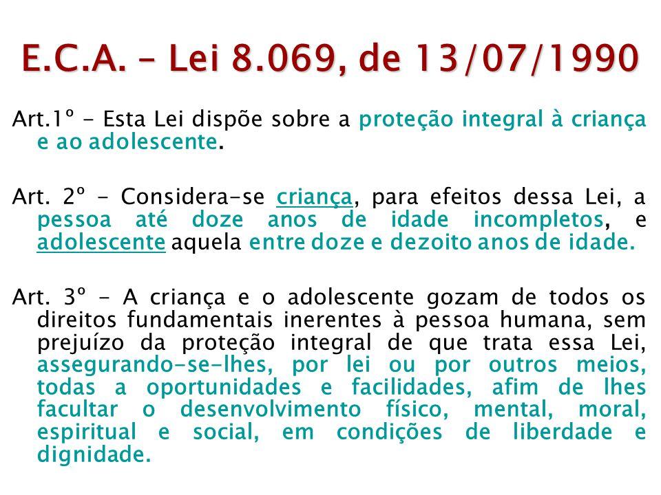 E.C.A. – Lei 8.069, de 13/07/1990 Art.1º - Esta Lei dispõe sobre a proteção integral à criança e ao adolescente. Art. 2º - Considera-se criança, para