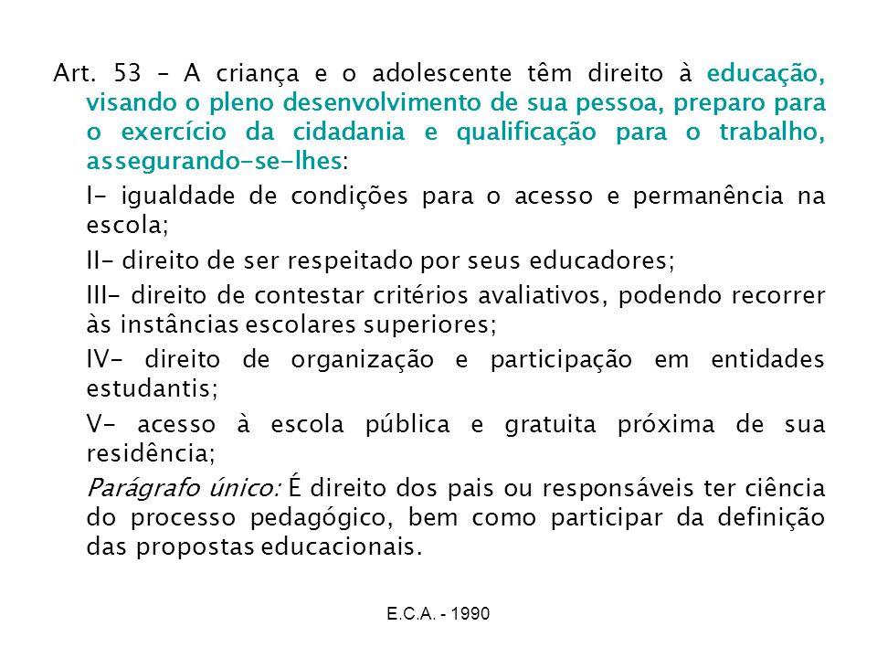 E.C.A. - 1990 Art. 53 – A criança e o adolescente têm direito à educação, visando o pleno desenvolvimento de sua pessoa, preparo para o exercício da c