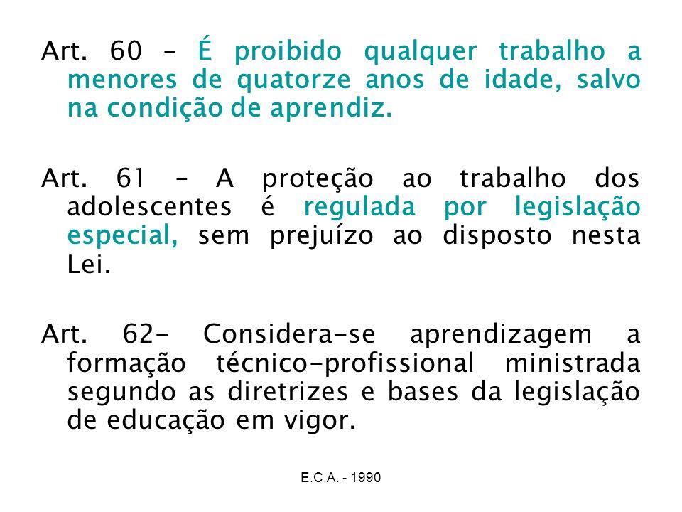 E.C.A. - 1990 Art. 60 – É proibido qualquer trabalho a menores de quatorze anos de idade, salvo na condição de aprendiz. Art. 61 – A proteção ao traba