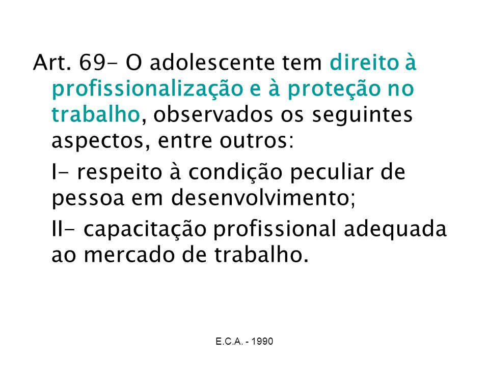 E.C.A. - 1990 Art. 69- O adolescente tem direito à profissionalização e à proteção no trabalho, observados os seguintes aspectos, entre outros: I- res