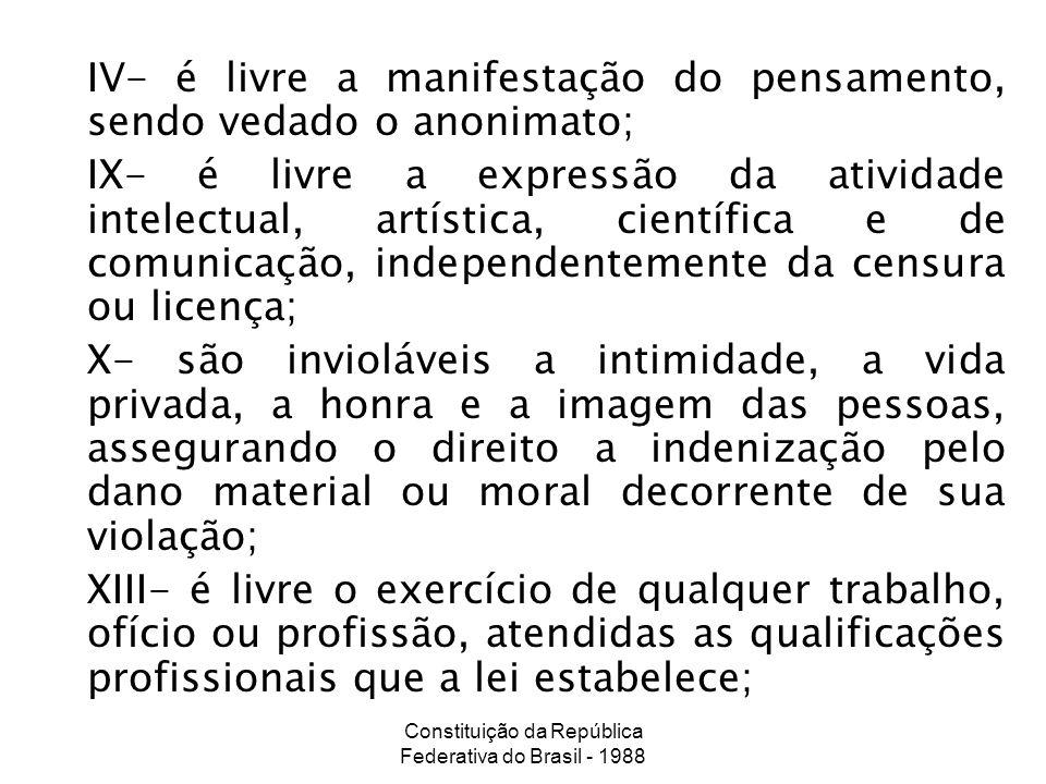 Constituição da República Federativa do Brasil - 1988 IV- é livre a manifestação do pensamento, sendo vedado o anonimato; IX- é livre a expressão da a