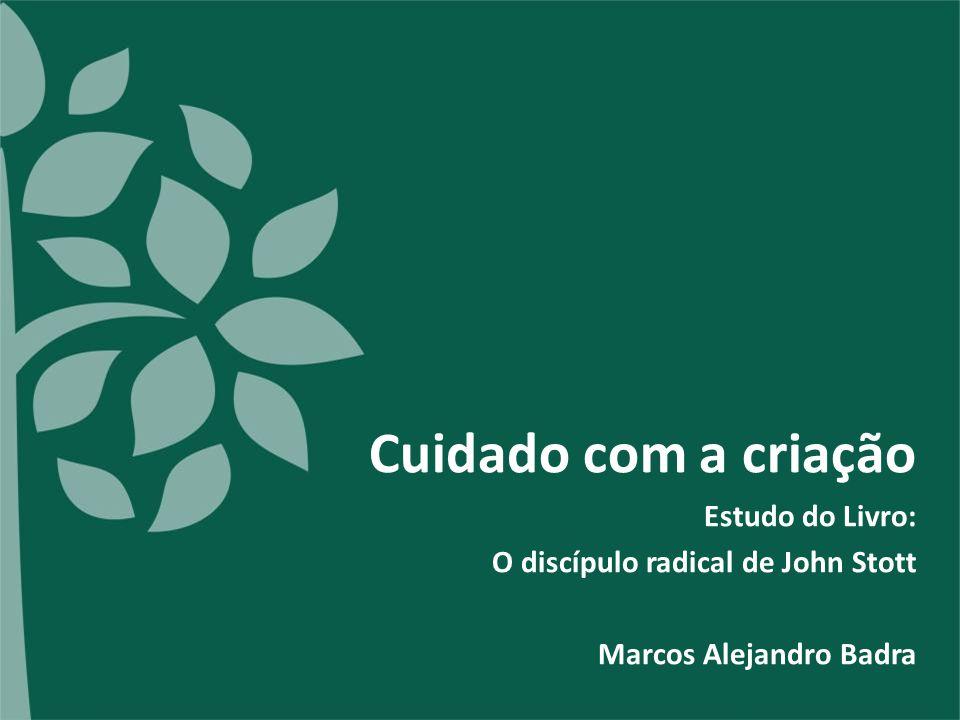 Cuidado com a criação Estudo do Livro: O discípulo radical de John Stott Marcos Alejandro Badra