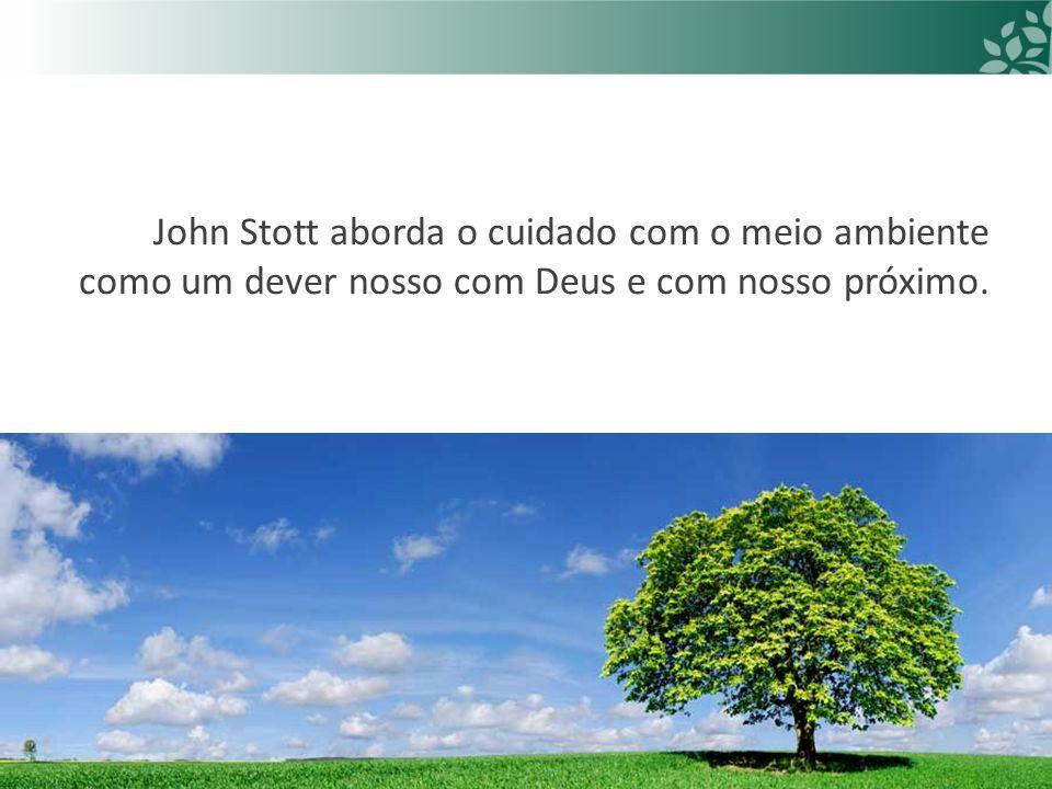John Stott aborda o cuidado com o meio ambiente como um dever nosso com Deus e com nosso próximo.